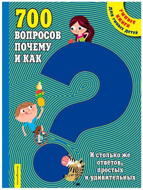 700 вопросов почему и как. И столько же ответов, простых и удивительных / Эксмо / книга А4 (6 +)  /ДЛ.Э./