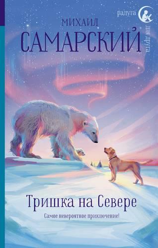 Тришка на Севере | Самарский М.А. / АСТ / книга А5 (12 +)  /ДЛ.С./