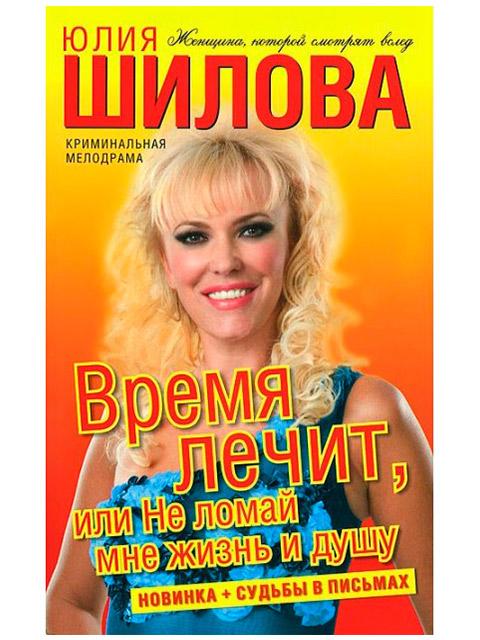 """Книга А6 Шилова Юлия """"Время лечит, или Не ломай мне жизнь и душу"""" АСТ, мягкая обложка"""