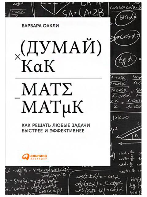 Думай как математик: Как решать любые задачи быстрее и эффективнее   Барбара Оакли / Альпина Паблишер / книга А5+ (0 +)  /ПС.ПП./