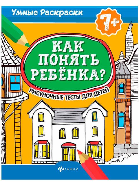 """Тесты А4 Феникс """"Умные раскраски. Как понять ребенка?"""" от 7 лет (7 +)  /ДЛ.РПТ,/"""