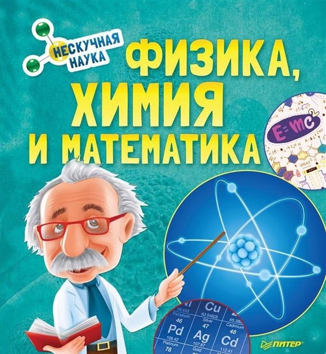 Нескучная наука. Физика, Химия и Математика / ПИТЕР / книга А4 (12 +)  /ДЛ.Э./