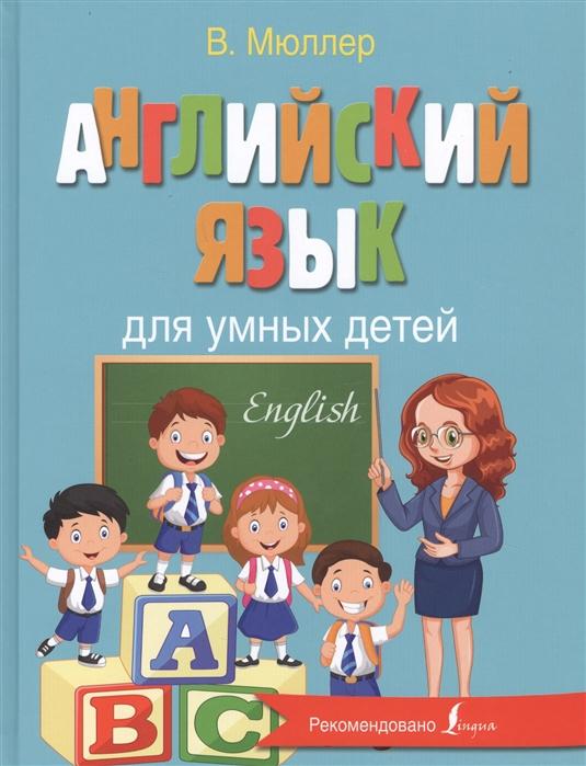 Английский язык для умных детей | Мюллер В.К. / АСТ / книга А4 (6 +)  /ИЯ.СУ./