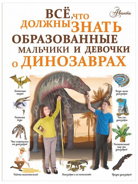 Все, что должны знать образованные мальчики и девочки о динозаврах   Барановская И. / АСТ / книга А4 (12 +)  /ДЛ.Э./